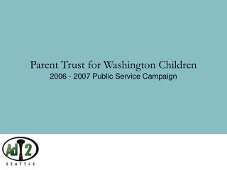 Parent Trust for Washington Children 2006 - 2007 Public Service Campaign