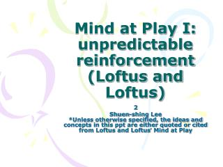 Mind at Play I: unpredictable reinforcement (Loftus and Loftus)