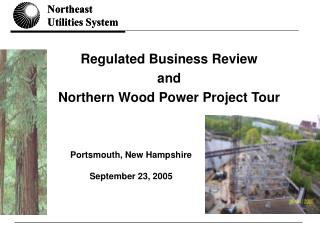 Regulated Business Review  and  Northern Wood Power Project Tour