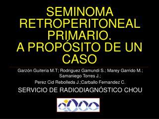 SEMINOMA RETROPERITONEAL PRIMARIO.  A PROP SITO DE UN CASO