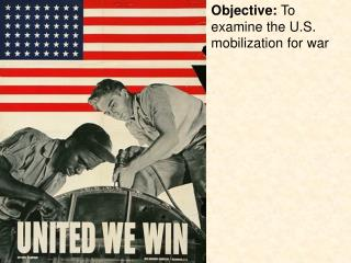 Objective:  To examine the U.S. mobilization for war