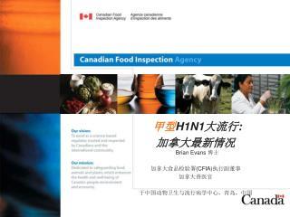 甲型 H1N1 大流行 : 加拿大最新情况 Brian Evans  博士 加拿大食品检验署 (CFIA) 执行副董事 加拿大兽医官 于中国动物卫生与流行病学中心,青岛,中国