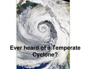 Ever heard of a Temperate Cyclone?