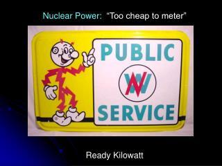 "Nuclear Power:   ""Too cheap to meter"" Ready Kilowatt"