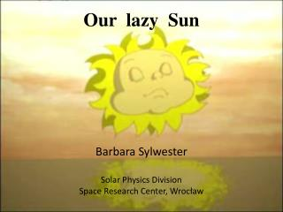 Our  lazy  Sun Barbara Sylwester Solar Physics Division Space Research Center, Wrocław