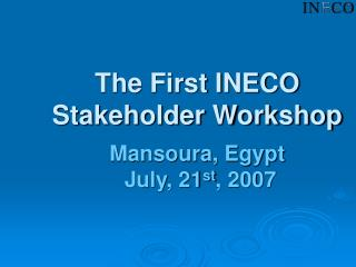 The First INECO Stakeholder Workshop Mansoura, Egypt   July, 21 st , 2007