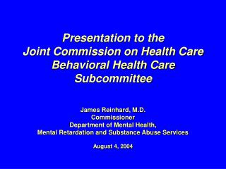 Presentation to the  Joint Commission on Health Care Behavioral Health Care Subcommittee   James Reinhard, M.D. Commissi