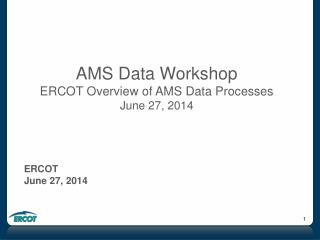 AMS Data Workshop ERCOT Overview of AMS Data Processes June 27, 2014 ERCOT June 27, 2014