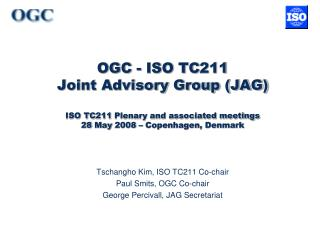 Tschangho Kim, ISO TC211 Co-chair Paul Smits, OGC Co-chair George Percivall, JAG Secretariat