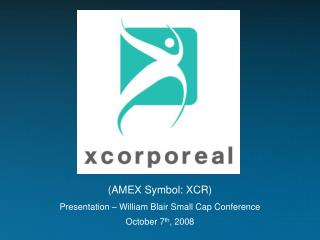 (AMEX Symbol: XCR) Presentation – William Blair Small Cap Conference October 7 th , 2008