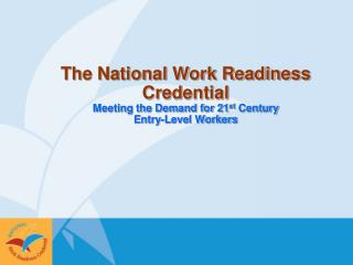 The National Work Readiness Credential Meeting the Demand for 21 st  Century  Entry-Level Workers