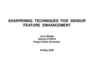 SHARPENING  TECHNIQUES  FOR  SENSOR FEATURE  ENHANCEMENT   Larry Marple School of EECS Oregon State University    26 May