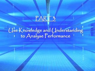 PART  3 Use Knowledge and Understanding to Analyse Performance