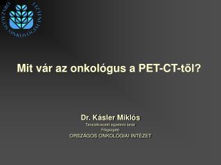 Dr. Kásler Miklós Tanszékvezető egyetemi tanár Főigazgató ORSZÁGOS ONKOLÓGIAI INTÉZET