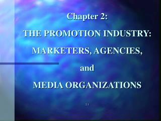 Chapter 2:  THE PROMOTION INDUSTRY:  MARKETERS, AGENCIES,  and  MEDIA ORGANIZATIONS  2.1