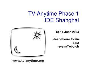TV-Anytime Phase 1 IDE Shanghai 13-14 June 2004 Jean-Pierre Evain EBU evain@ebu.ch