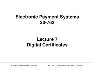 Electronic Payment Systems 20-763 Lecture 7 Digital Certificates
