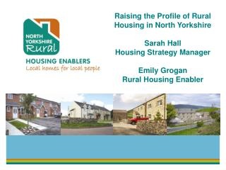Raising the Pr ofile of Rural Housing in North Yorkshire Sarah Hall Housing Strategy Manager