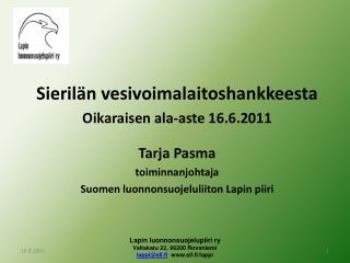 Sierilän vesivoimalaitoshankkeesta Oikaraisen ala-aste 16.6.2011 Tarja Pasma toiminnanjohtaja
