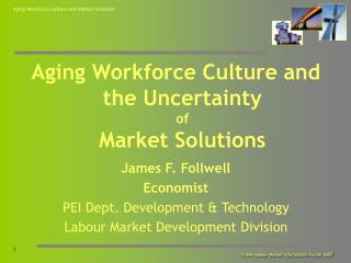 Aging Workforce Culture and the Uncertainty of Market Solutions James F. Follwell Economist