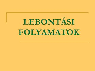 LEBONTÁSI FOLYAMATOK