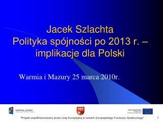 Jacek Szlachta Polityka spójności po 2013 r. – implikacje dla Polski