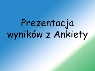 Prezentacja wyników z Ankiety