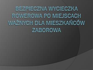 Bezpieczna wycieczka rowerowa po miejscach ważnych  d la mieszkańców Zaborowa