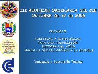 III REUNION ORDINARIA DEL CIE OCTUBRE 26-27 de 2006 PROYECTO  POLÍTICAS Y ESTRATEGIAS
