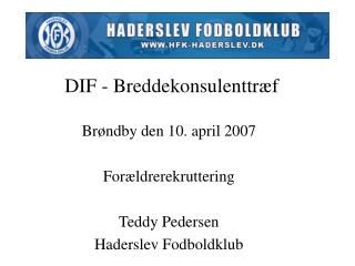 Brøndby den 10. april 2007 Forældrerekruttering Teddy Pedersen Haderslev Fodboldklub