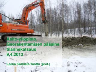 Aalto-yliopisto,  Georakentamisen pääaine tilannekatsaus  9.4.2013 Leena Korkiala-Tanttu (prof.)