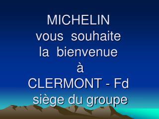 MICHELIN  vous  souhaite  la  bienvenue       CLERMONT - Fd  si ge du groupe