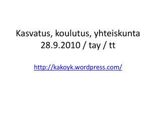 Kasvatus, koulutus, yhteiskunta 28.9.2010 / tay / tt  kakoyk.wordpress/