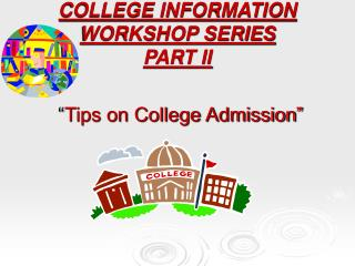 COLLEGE INFORMATION WORKSHOP SERIES PART II