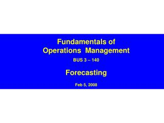 Fundamentals of Operations  Management  BUS 3   140  Forecasting  Feb 5, 2008