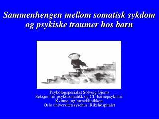 Sammenhengen mellom somatisk sykdom og psykiske traumer hos barn Psykologspesialist Solveig Gjems