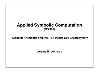 Applied Symbolic Computation  (CS 300)   Modular Arithmetic and the RSA Public Key Cryptosystem