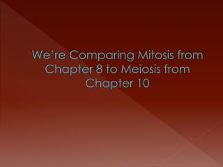 We're Comparing Mitosis from Chapter 8 to Meiosis from Chapter 10