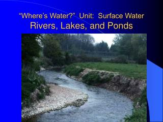"""Where's Water?""  Unit:  Surface Water  Rivers, Lakes, and Ponds"