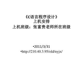 《C 语言程序设计 》 上机安排 上机班级:张富贵老师所在班级 2011/3/31 210.40.3.95/old/nyjx/