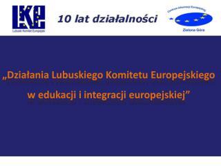 """""""Działania Lubuskiego Komitetu Europejskiego  w edukacji i integracji europejskiej"""""""