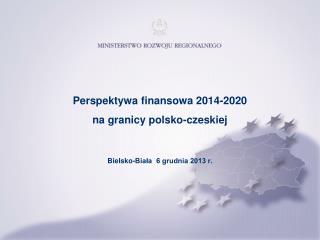 Perspektywa finansowa 2014-2020  na granicy polsko-czeskiej  Bielsko-Biała  6 grudnia 2013 r.