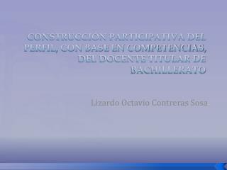 CONSTRUCCI N PARTICIPATIVA DEL PERFIL, CON BASE EN COMPETENCIAS, DEL DOCENTE TITULAR DE BACHILLERATO