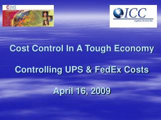 Cost Control In A Tough Economy Controlling UPS & FedEx Costs April 16, 2009