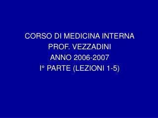 CORSO DI MEDICINA INTERNA PROF. VEZZADINI ANNO 2006-2007 I  PARTE LEZIONI 1-5