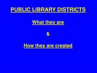 PUBLIC LIBRARY DISTRICTS What they are & How they are created