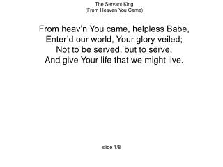 The Servant King (From Heaven You Came) From heav'n You came, helpless Babe,