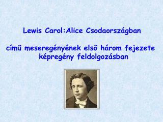 Lewis Carol:Alice Csodaországban  című meseregényének első három fejezete