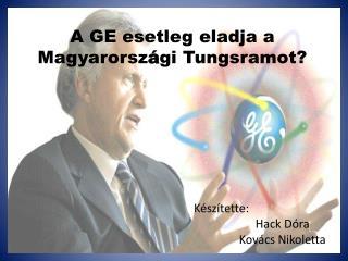 A GE esetleg eladja a Magyarorsz � gi Tungsramot?