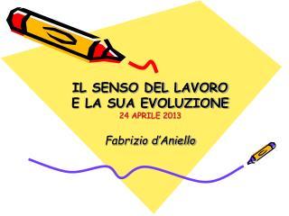 IL SENSO DEL LAVORO  E LA SUA EVOLUZIONE 24 APRILE 2013 Fabrizio d ' Aniello